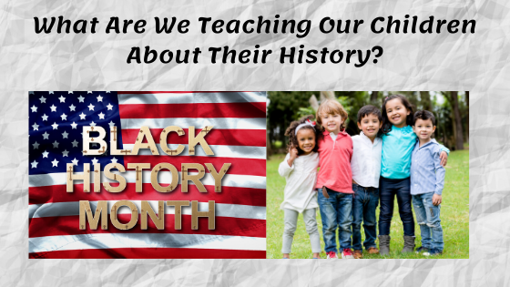 Black History Month emblazoned over the American flag. To the right, a picture of smiling children from different races. Title at the top says, What Are We Teaching Our Children About Their History?